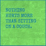 Nothing hurts more than sitting on the couch