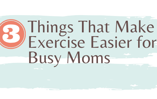 3 Things That Make Exercise Easier for Busy Moms